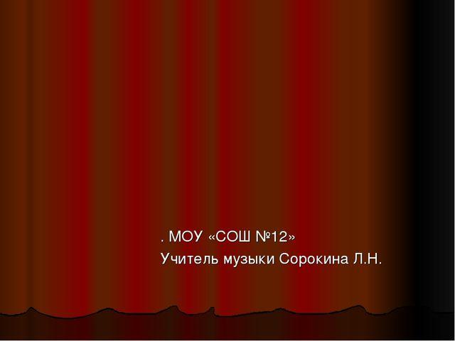 . МОУ «СОШ №12» Учитель музыки Сорокина Л.Н.