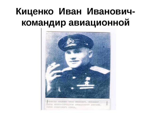 Киценко Иван Иванович-командир авиационной дивизии