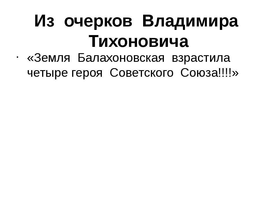 Из очерков Владимира Тихоновича «Земля Балахоновская взрастила четыре героя С...