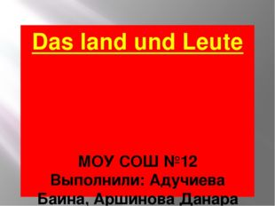 Das land und Leute МОУ СОШ №12 Выполнили: Адучиева Баина, Аршинова Данара 10
