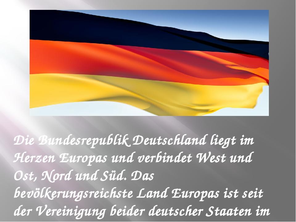 Die Bundesrepublik Deutschland liegt im Herzen Europas und verbindet West und...
