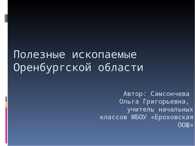 Полезные ископаемые Оренбургской области Автор: Самсончева Ольга Григорьевна,...