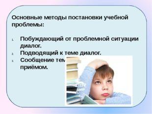 Основные методы постановки учебной проблемы: Побуждающий от проблемной ситуа