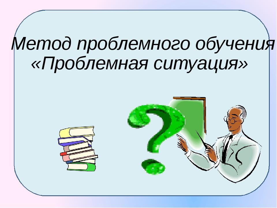 Метод проблемного обучения «Проблемная ситуация»