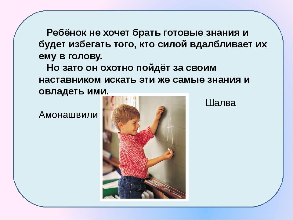 Ребёнок не хочет брать готовые знания и будет избегать того, кто силой вдалб...
