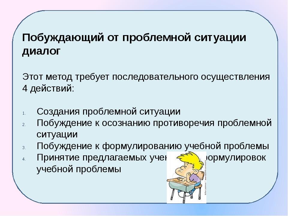 Побуждающий от проблемной ситуации диалог Этот метод требует последовательно...