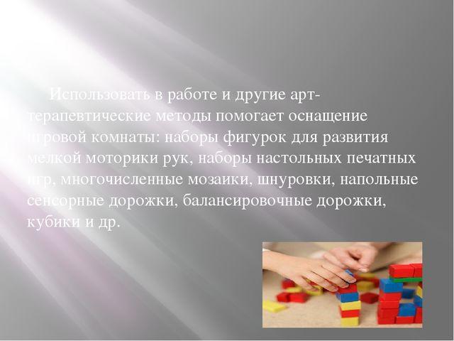 Использовать в работе и другие арт-терапевтические методы помогает оснащение...