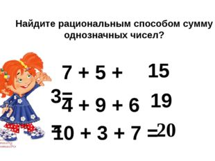 Найдите рациональным способом сумму однозначных чисел? 7 + 5 + 3= 15 4 + 9 +
