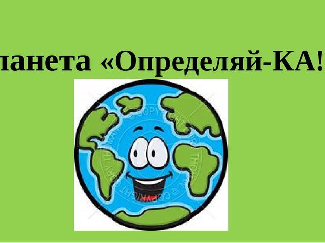 Планета «Определяй-КА!»