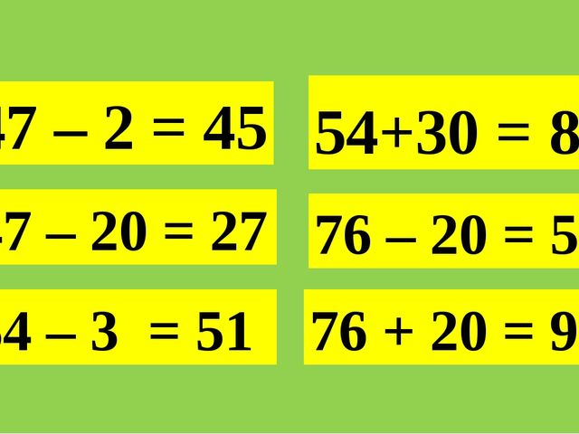 47 – 2 = 45 47 – 20 = 27 54+30 = 84 76 + 20 = 96 54 – 3 = 51 76 – 20 = 56