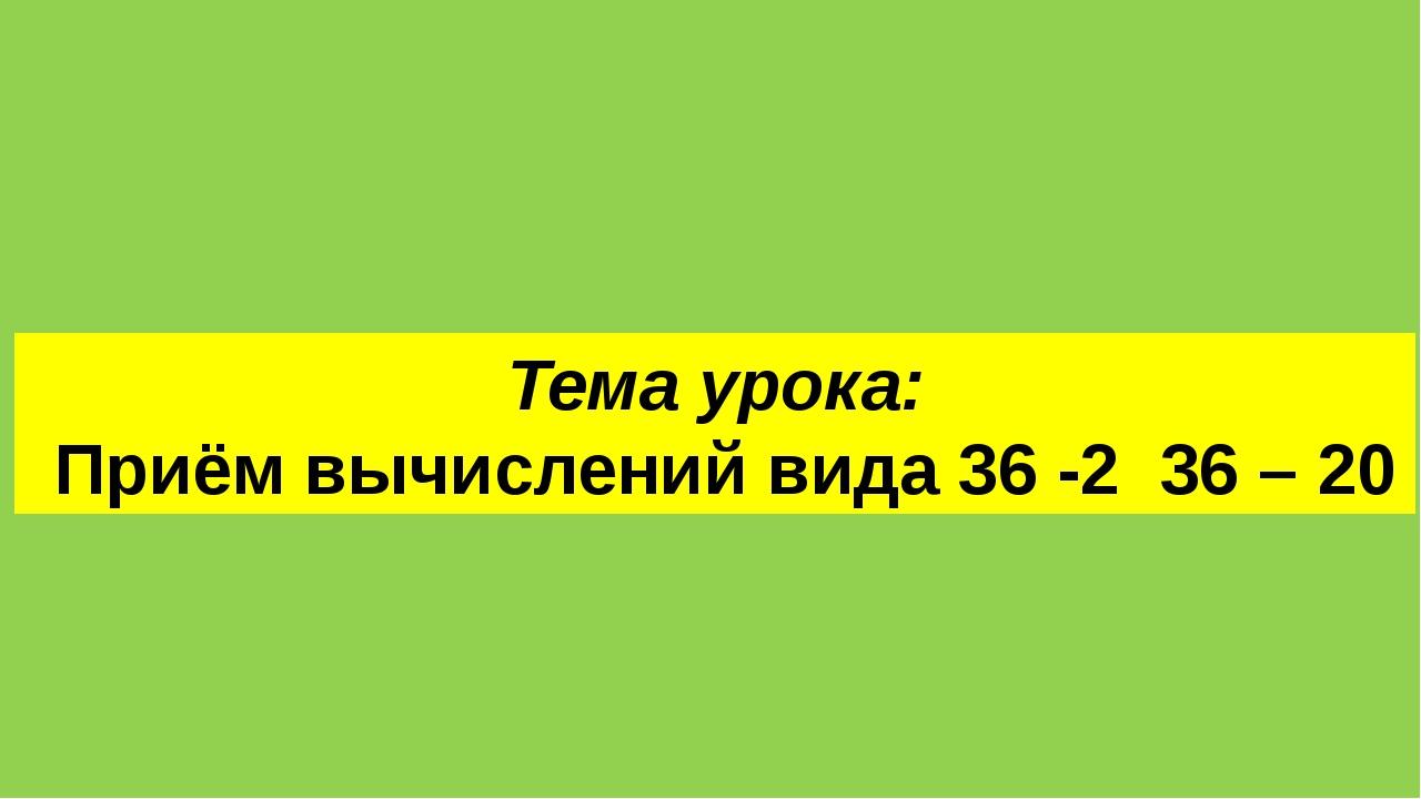 Тема урока: Приём вычислений вида 36 -2 36 – 20