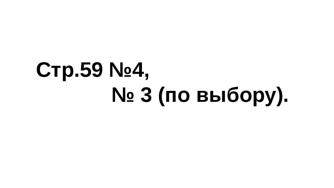 Стр.59 №4, № 3 (по выбору).