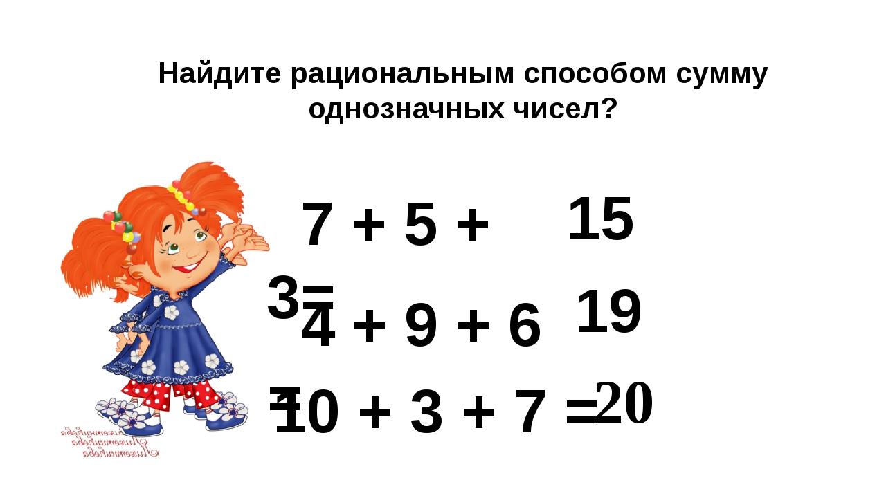 Найдите рациональным способом сумму однозначных чисел? 7 + 5 + 3= 15 4 + 9 +...