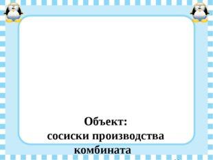 Объект: сосиски производства комбината  ОАО «Агропромышленный комплекс Курс