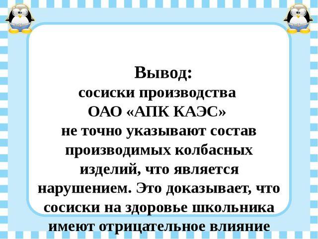 Вывод: сосиски производства ОАО «АПК КАЭС» не точно указывают состав произво...