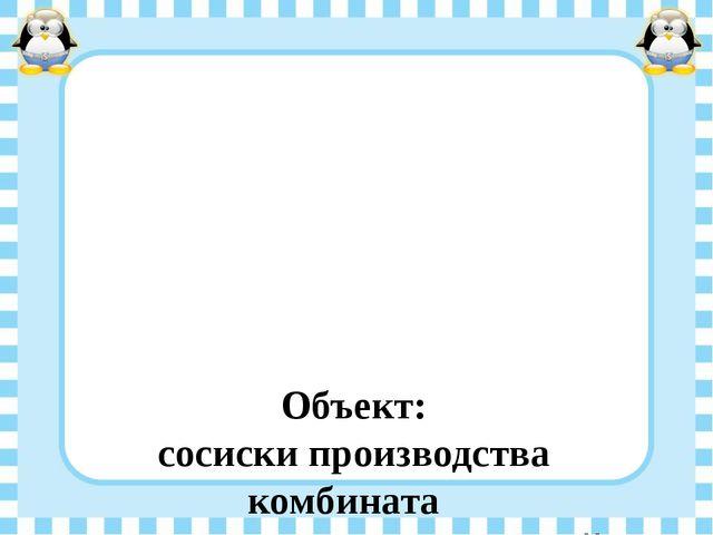 Объект: сосиски производства комбината  ОАО «Агропромышленный комплекс Курс...