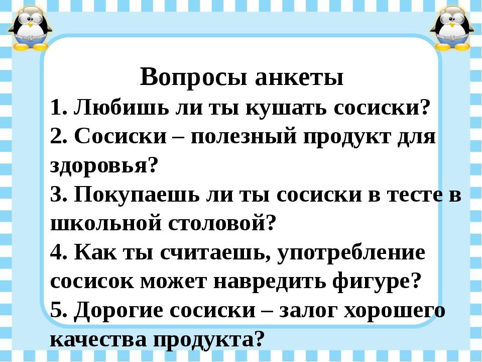 Вопросы анкеты 1. Любишь ли ты кушать сосиски? 2. Сосиски – полезный продукт...