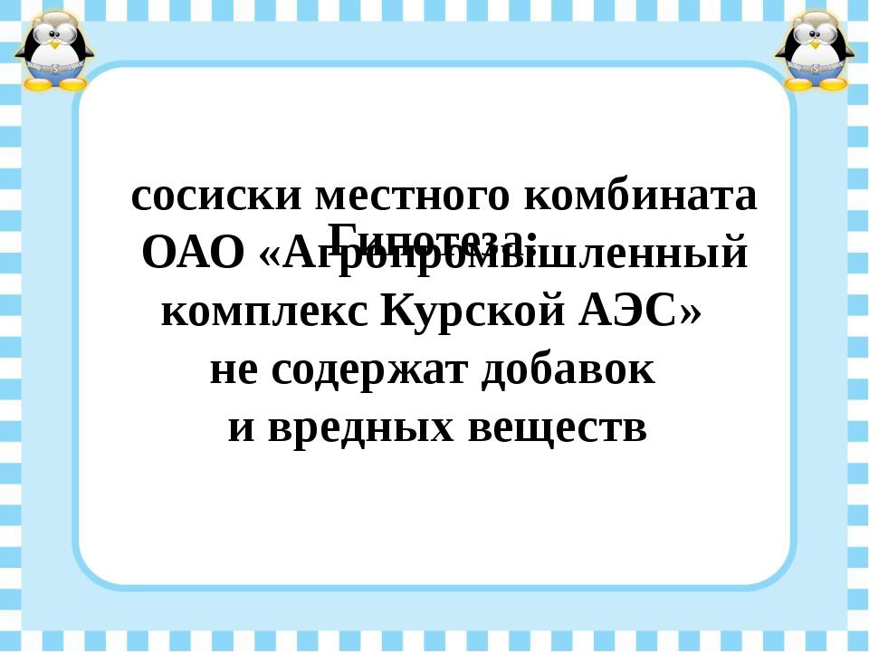 Гипотеза: сосиски местного комбината ОАО «Агропромышленный комплекс Курско...