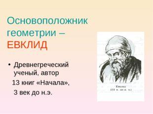 Основоположник геометрии – ЕВКЛИД Древнегреческий ученый, автор 13 книг «Нача