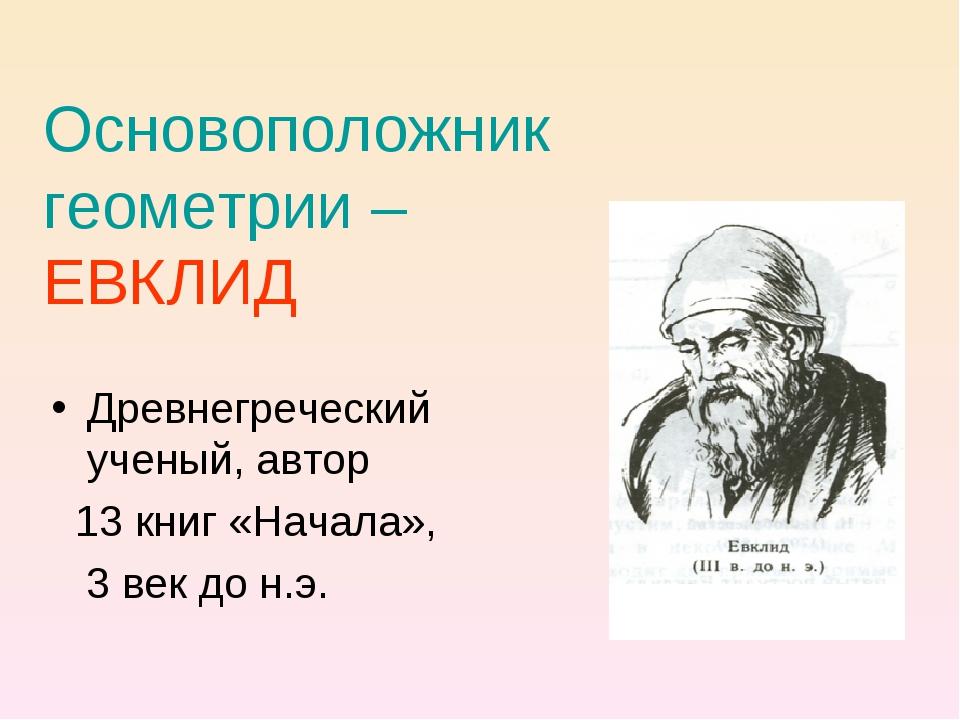 Основоположник геометрии – ЕВКЛИД Древнегреческий ученый, автор 13 книг «Нача...