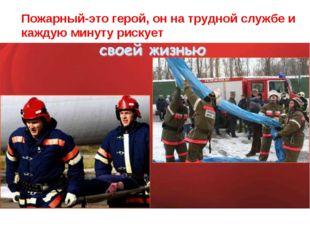 Пожарный-это герой, он на трудной службе и каждую минуту рискует