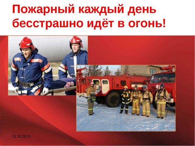 Пожарный каждый день бесстрашно идёт в огонь!