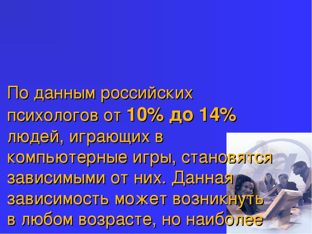По данным российских психологов от 10% до 14% людей, играющих в компьютерные...