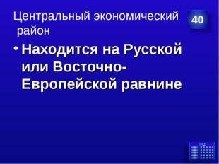 Центральный экономический район Находится на Русской или Восточно-Европейской