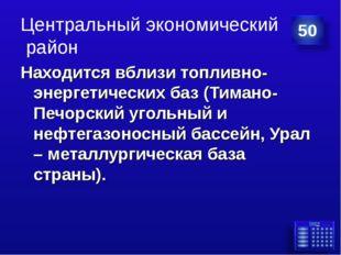 Центральный экономический район Находится вблизи топливно-энергетических баз