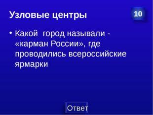 Узловые центры Какой город называли - «карман России», где проводились всерос