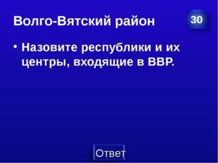 Волго-Вятский район Назовите республики и их центры, входящие в ВВР.