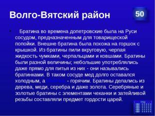 Волго-Вятский район Братина во времена допетровские была на Руси сосудом,