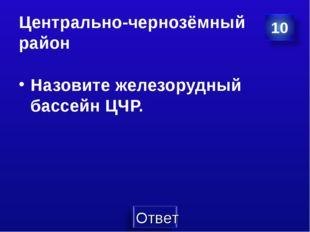 Центрально-чернозёмный район Назовите железорудный бассейн ЦЧР.