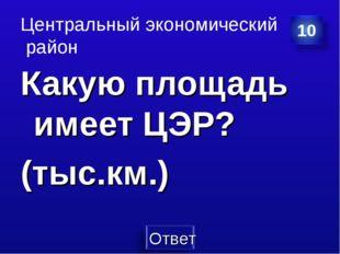 Центральный экономический район Какую площадь имеет ЦЭР? (тыс.км.)