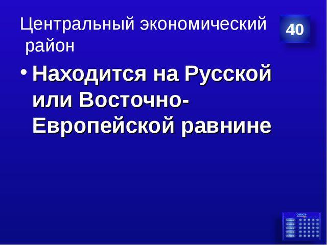 Центральный экономический район Находится на Русской или Восточно-Европейской...