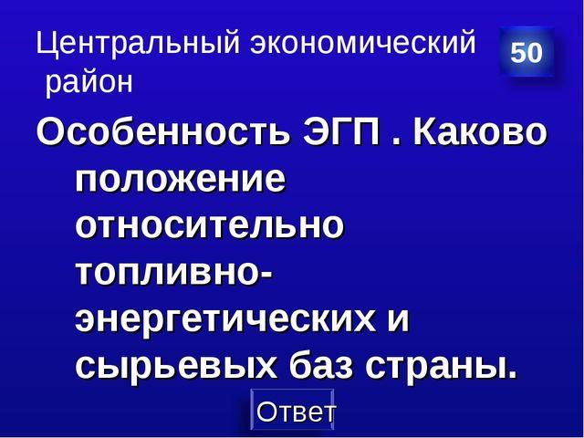 Центральный экономический район Особенность ЭГП . Каково положение относитель...