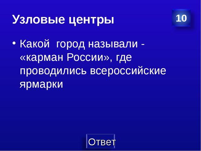 Узловые центры Какой город называли - «карман России», где проводились всерос...