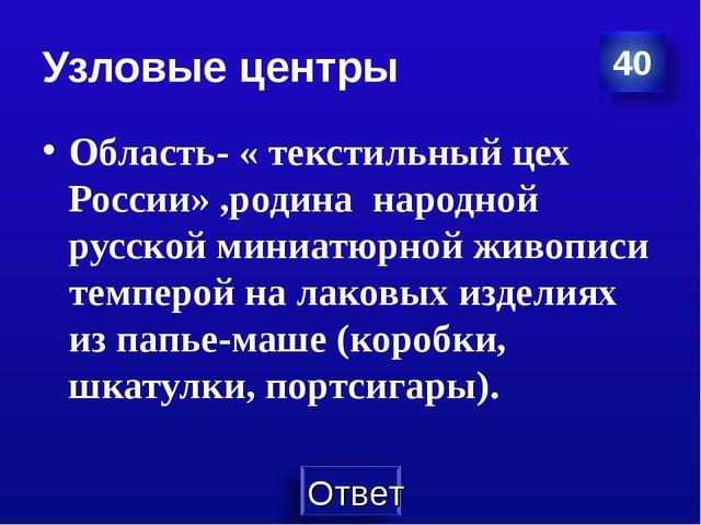 Узловые центры Область- « текстильный цех России» ,родина народной русской ми...