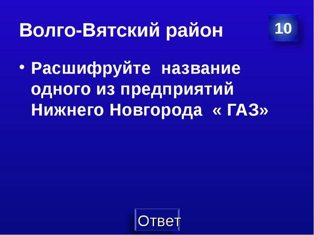 Волго-Вятский район Расшифруйте название одного из предприятий Нижнего Новгор...