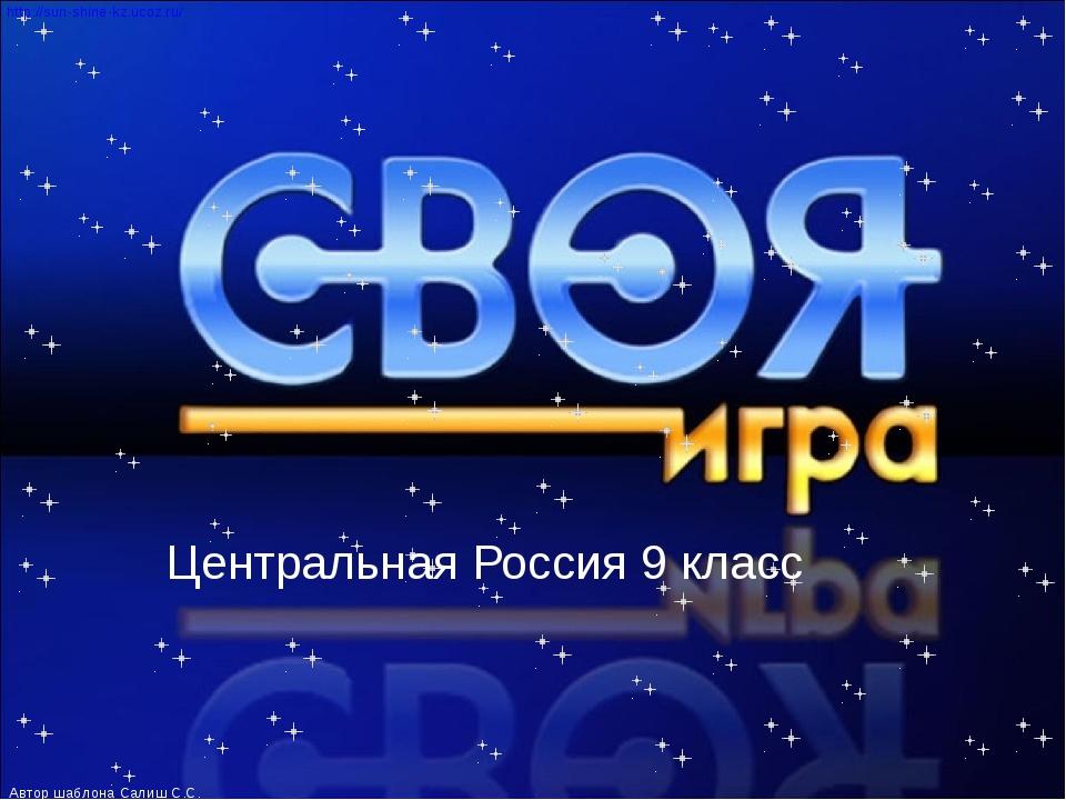Центральная Россия 9 класс АВТОР ШАБЛОНА САЛИШ САЛТАНАТ САЛИШЕВНА http://sun-...