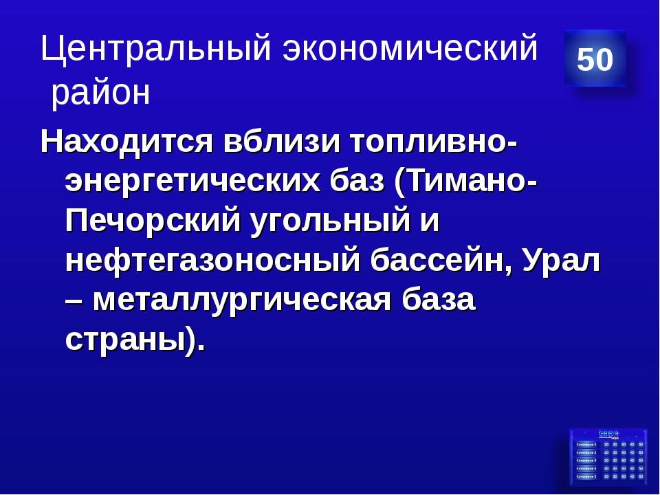 Центральный экономический район Находится вблизи топливно-энергетических баз...