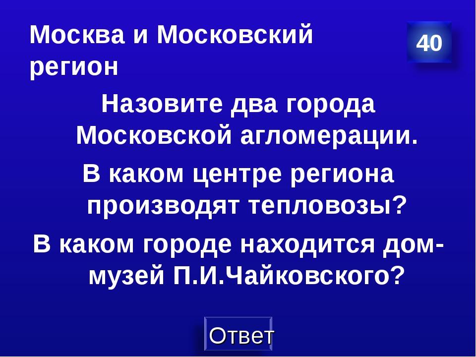 Москва и Московский регион Назовите два города Московской агломерации. В како...