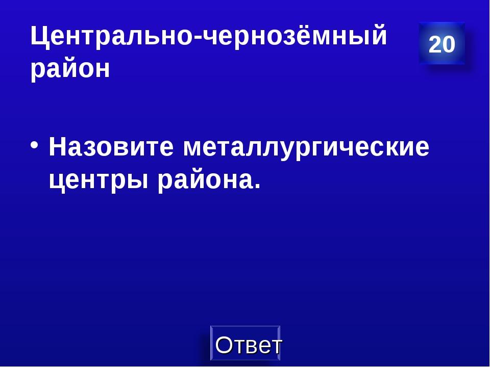 Центрально-чернозёмный район Назовите металлургические центры района.