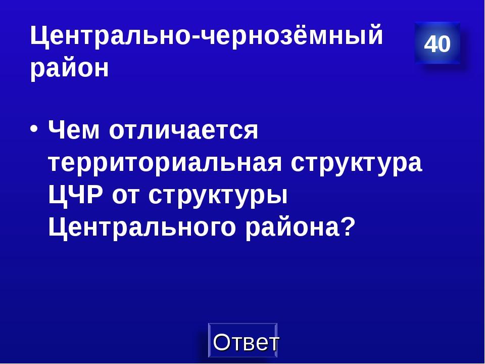 Центрально-чернозёмный район Чем отличается территориальная структура ЦЧР от...
