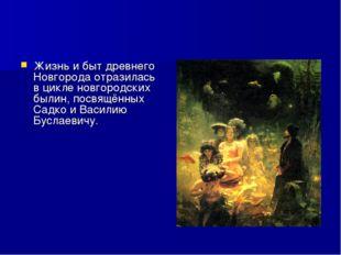 Жизнь и быт древнего Новгорода отразилась в цикле новгородских былин, посвящё