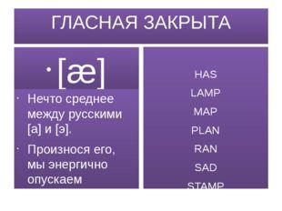 ГЛАСНАЯ ЗАКРЫТА [æ] Нечто среднее между русскими [а] и [э]. Произнося его, мы