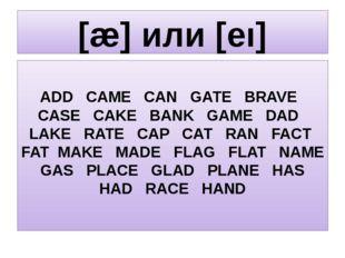 [æ] или [eı] ADD CAME CAN GATE BRAVE CASE CAKE BANK GAME DAD LAKE RATE CAP CA