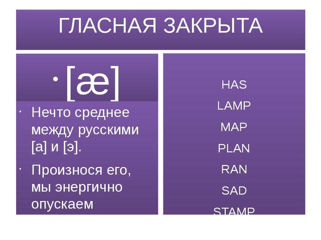 ГЛАСНАЯ ЗАКРЫТА [æ] Нечто среднее между русскими [а] и [э]. Произнося его, мы...