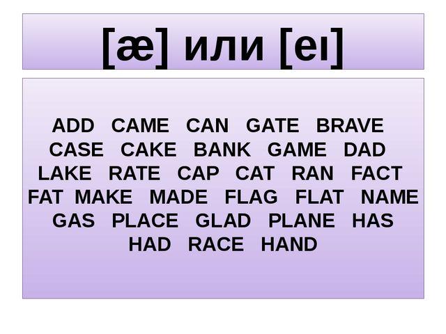 [æ] или [eı] ADD CAME CAN GATE BRAVE CASE CAKE BANK GAME DAD LAKE RATE CAP CA...