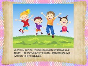 «Если вы хотите, чтобы наши дети стремились к добру, – воспитывайте тонкость,